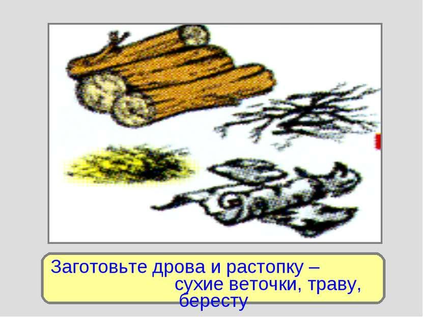Заготовьте дрова и растопку – сухие веточки, траву, бересту