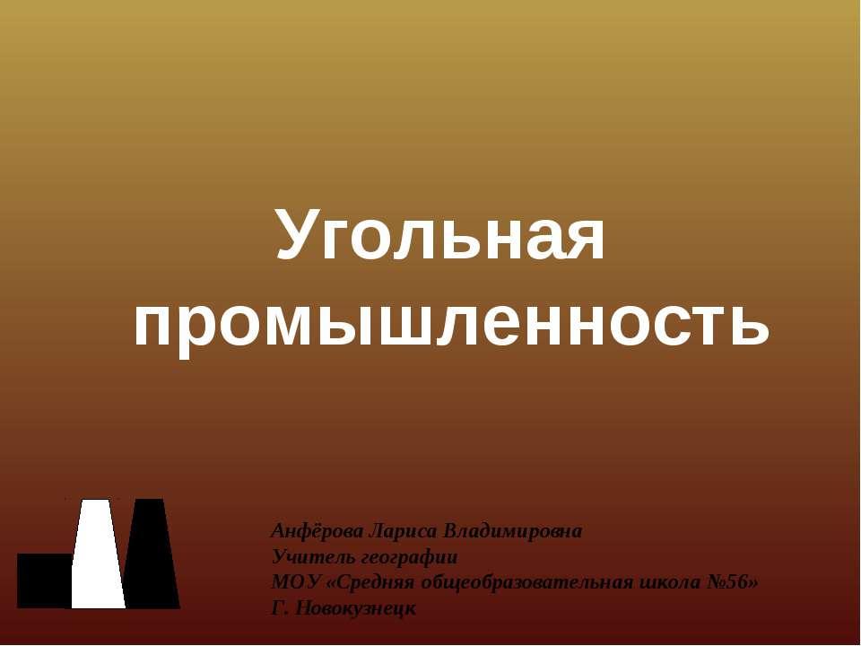 Угольная промышленность Анфёрова Лариса Владимировна Учитель географии МОУ «С...