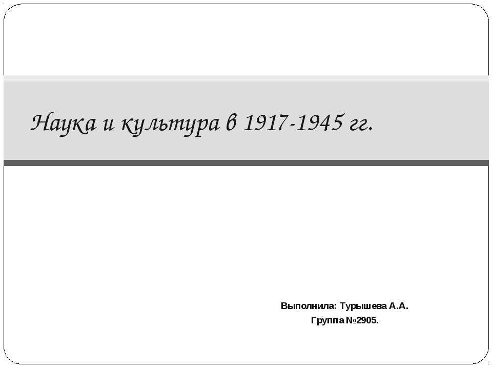 Выполнила: Турышева А.А. Группа №2905. Наука и культура в 1917-1945 гг.