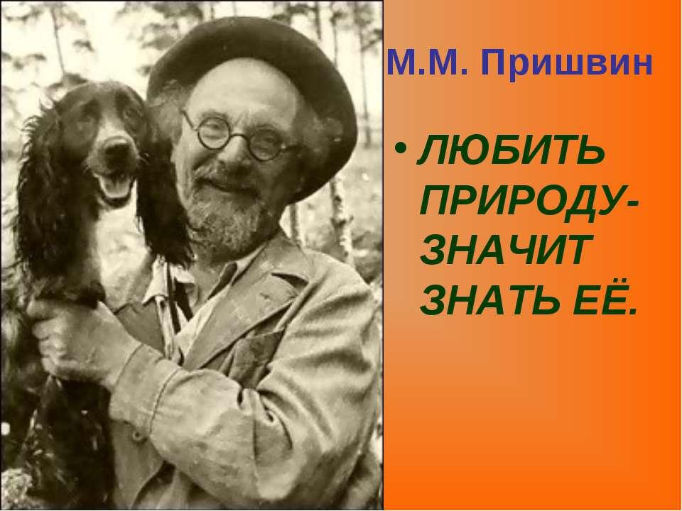 ЛЮБИТЬ ПРИРОДУ- ЗНАЧИТ ЗНАТЬ ЕЁ. М.М. Пришвин