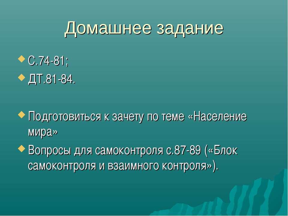 Домашнее задание С.74-81; ДТ.81-84. Подготовиться к зачету по теме «Население...