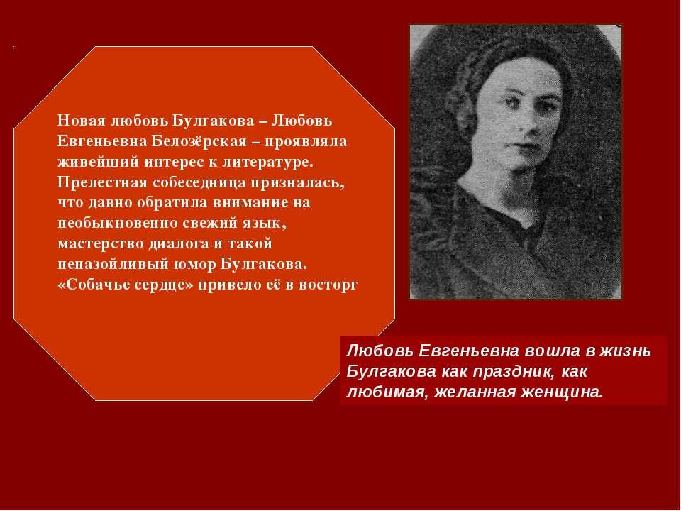 Новая любовь Булгакова – Любовь Евгеньевна Белозёрская – проявляла живейший и...