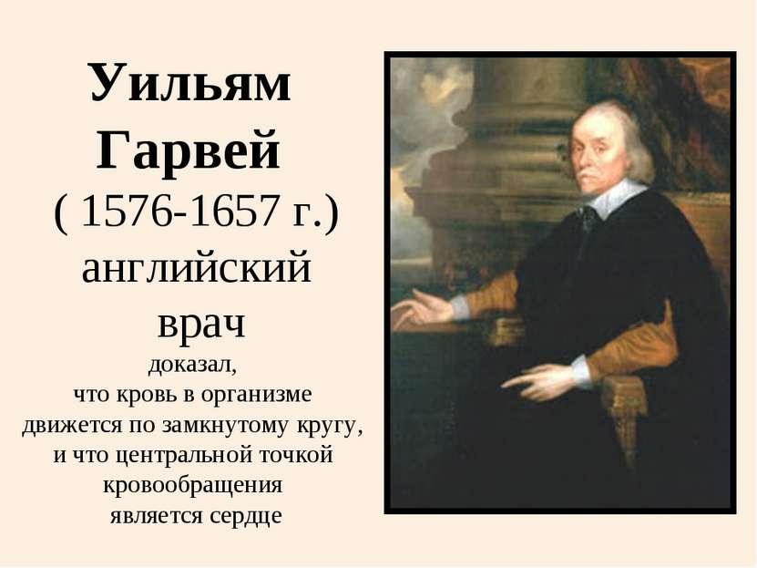 Уильям Гарвей ( 1576-1657 г.) английский врач доказал, что кровь в организме ...