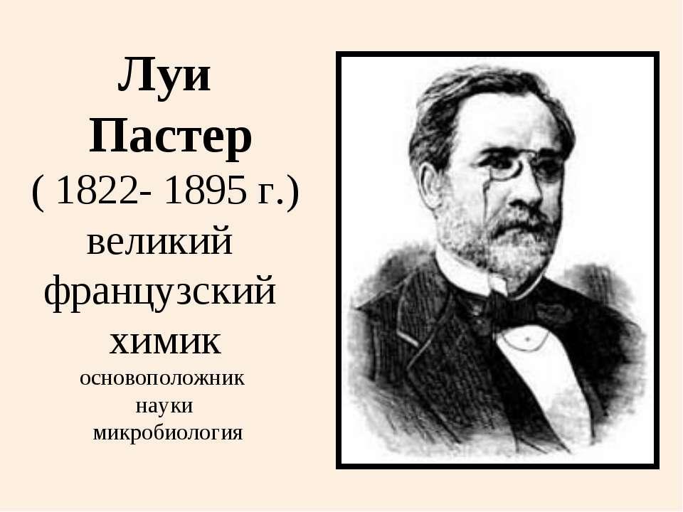 Луи Пастер ( 1822- 1895 г.) великий французский химик основоположник науки ми...
