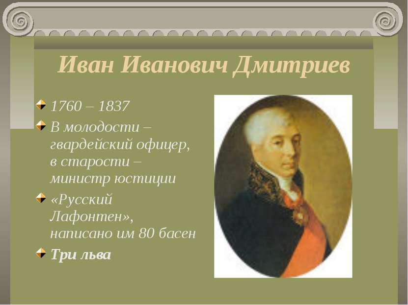 Иван Иванович Дмитриев 1760 – 1837 В молодости – гвардейский офицер, в старос...
