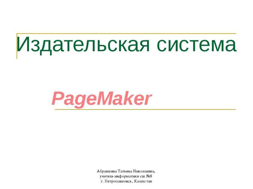 Издательская система PageMaker Абрамкина Татьяна Николаевна, учитель информат...