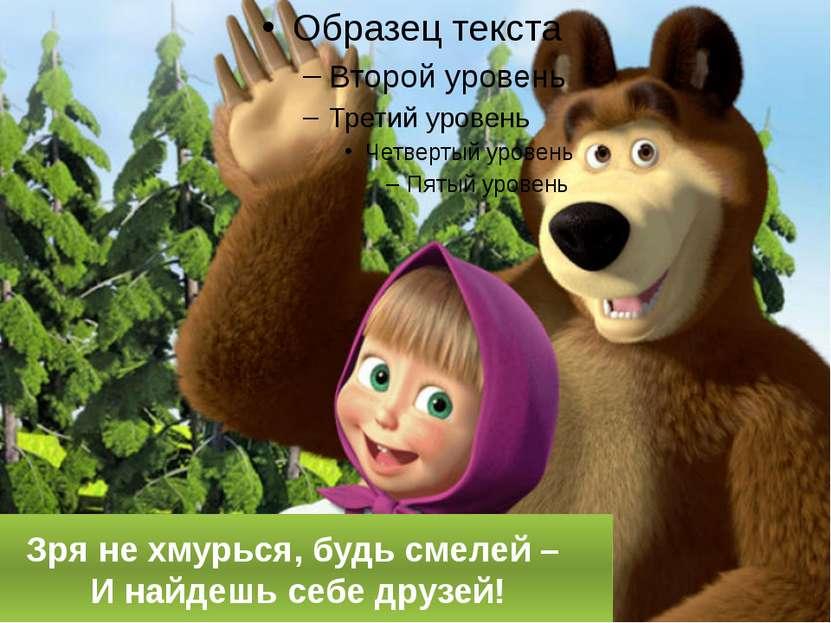 Зря не хмурься, будь смелей – И найдешь себе друзей!