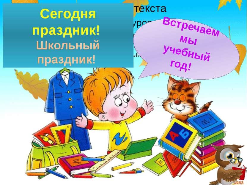 Сегодня праздник! Школьный праздник! Встречаем мы учебный год!