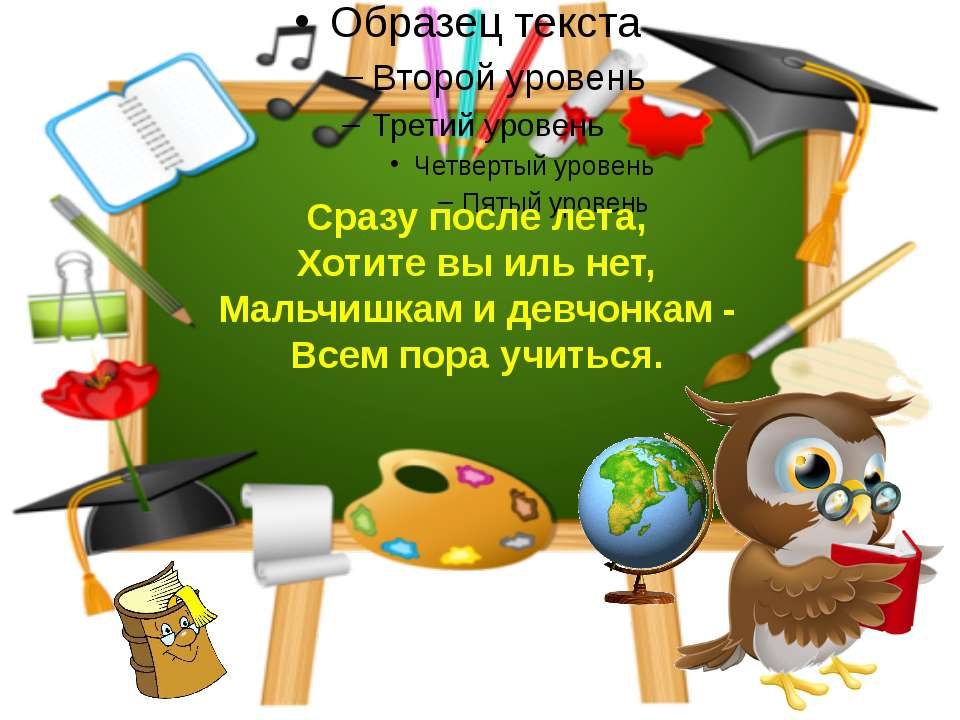 Сразу после лета, Хотите вы иль нет, Мальчишкам и девчонкам - Всем пора учиться.