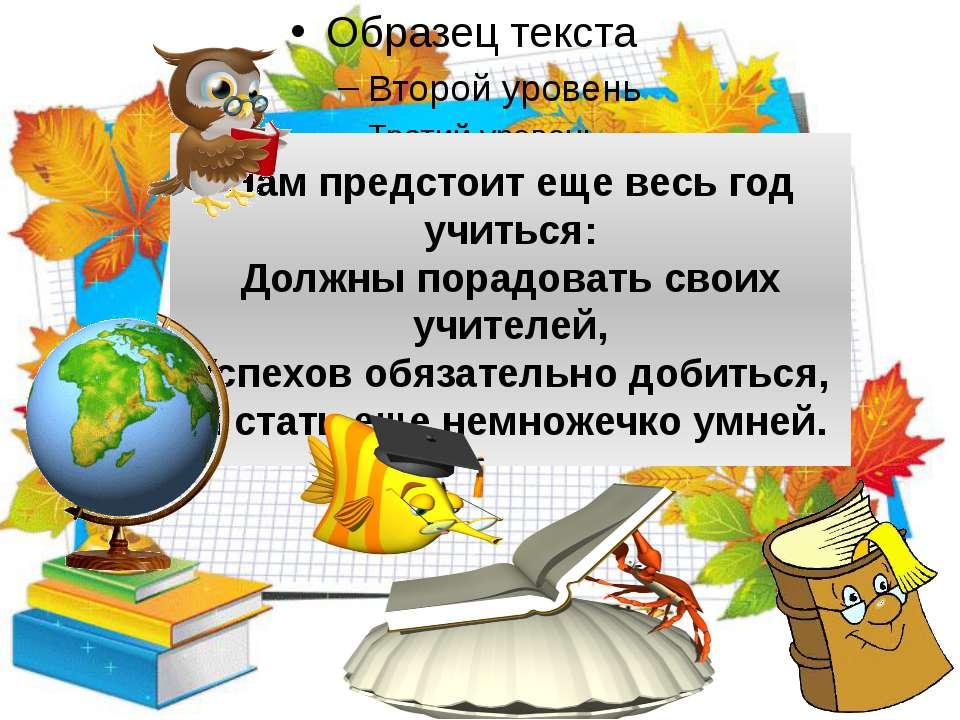 Нам предстоит еще весь год учиться: Должны порадовать своих учителей, Успехов...