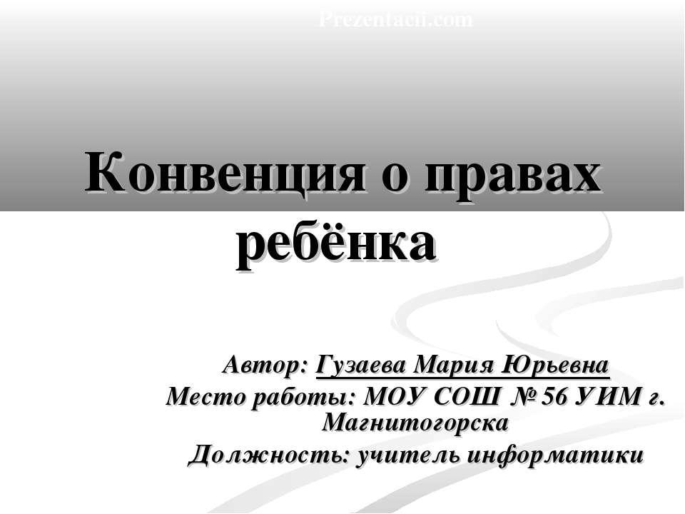Конвенция о правах ребёнка Автор: Гузаева Мария Юрьевна Место работы: МОУ СОШ...