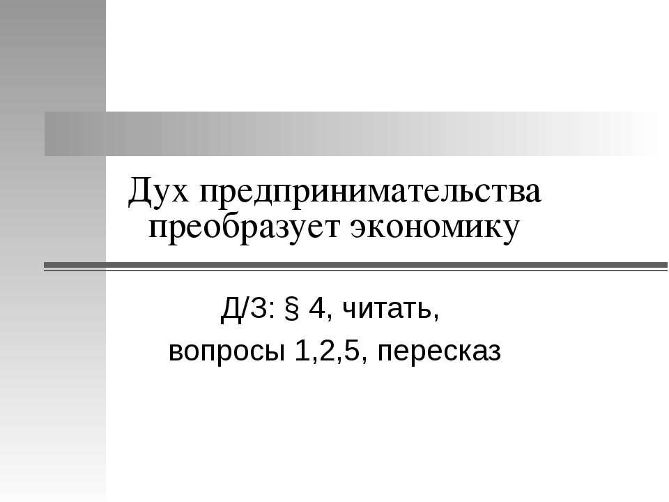 Дух предпринимательства преобразует экономику Д/З: § 4, читать, вопросы 1,2,5...