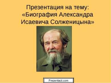 Презентация на тему: «Биография Александра Исаевича Солженицына»
