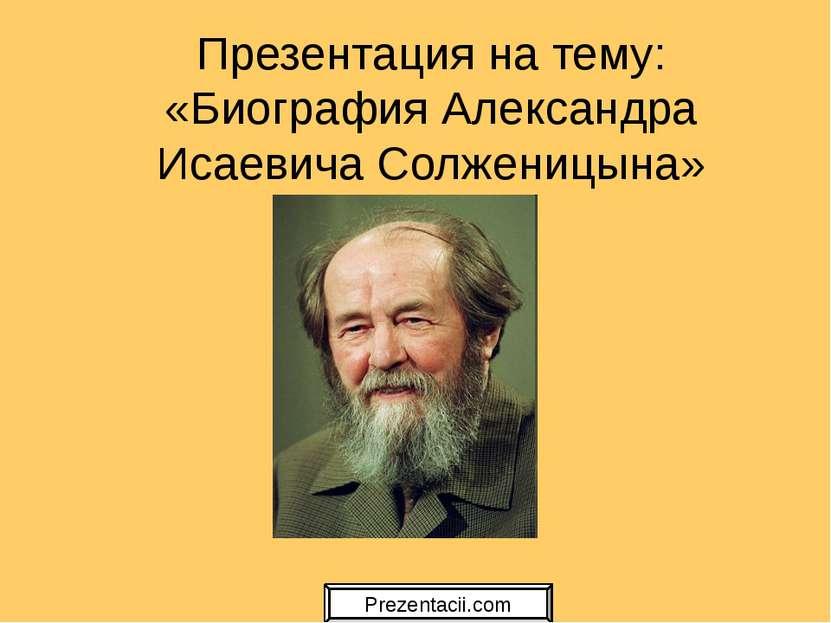Презентация на тему: «Биография Александра Исаевича Солженицына» Prezentacii.com