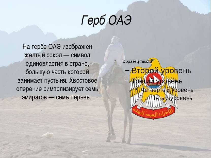Герб ОАЭ На гербе ОАЭ изображен желтый сокол— символ единовластия в стране, ...