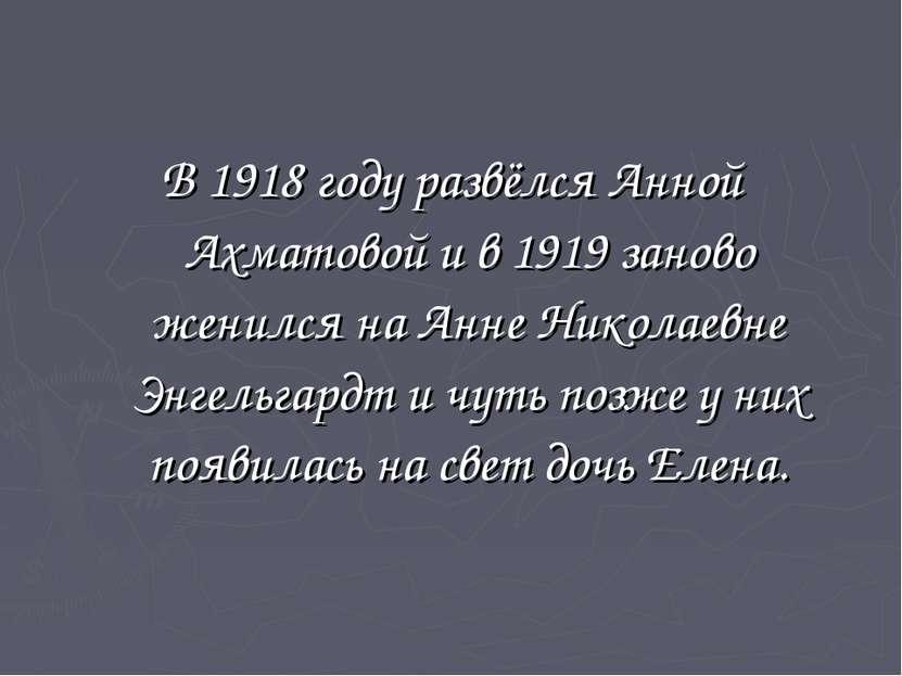В 1918 году развёлся Анной Ахматовой и в 1919 заново женился на Анне Николаев...