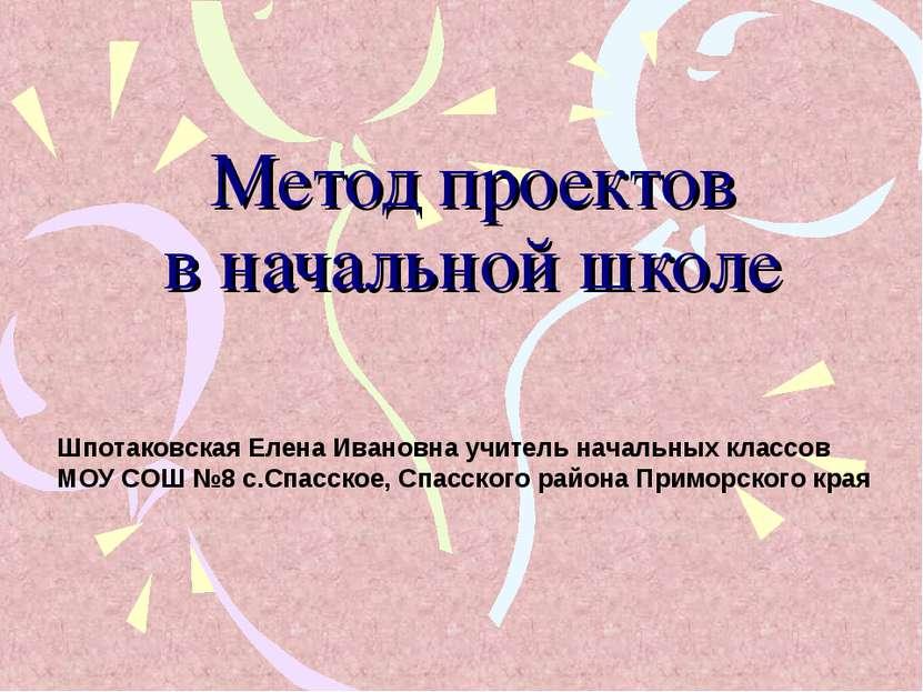 Метод проектов в начальной школе Шпотаковская Елена Ивановна учитель начальны...