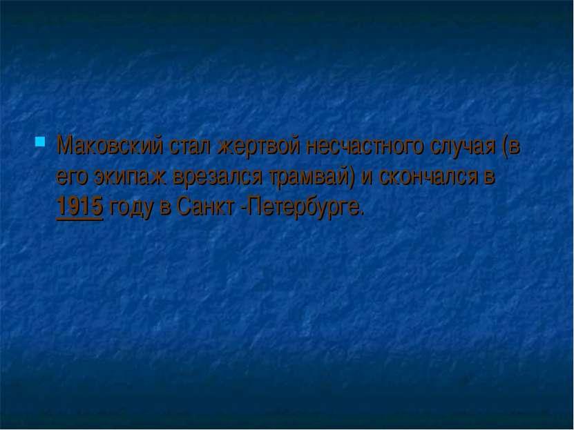 Маковский стал жертвой несчастного случая (в его экипаж врезался трамвай) и с...