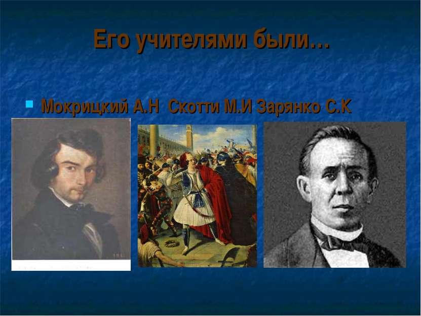 Его учителями были… Мокрицкий А.Н Скотти М.И Зарянко С.К