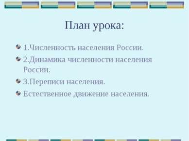 План урока: 1.Численность населения России. 2.Динамика численности населения ...