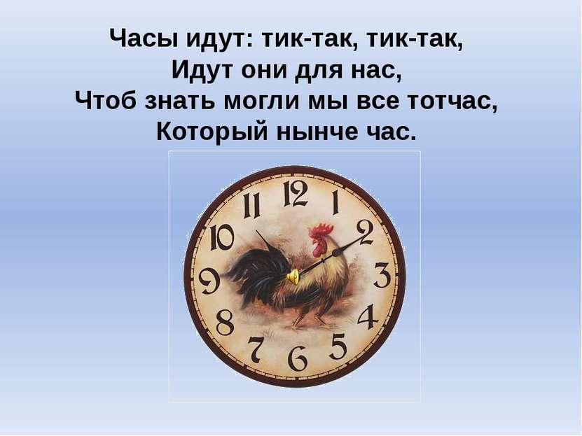 Часы идут: тик-так, тик-так, Идут они для нас, Чтоб знать могли мы все тотчас...