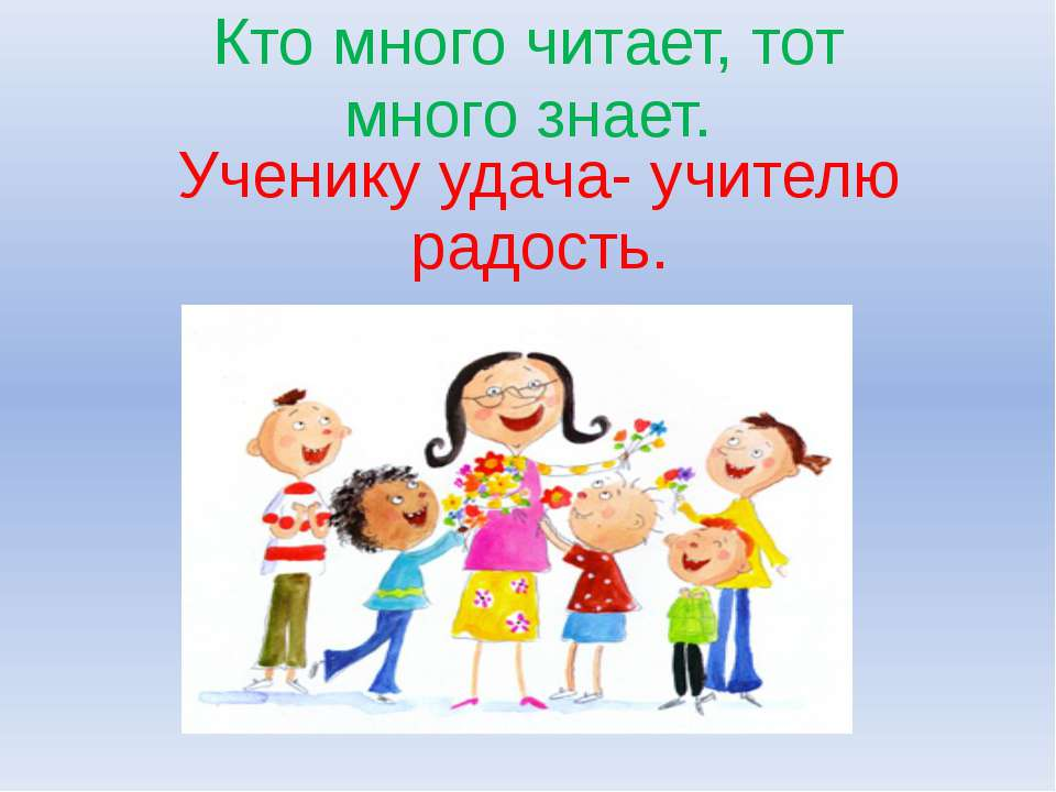 Ученику удача- учителю радость. Кто много читает, тот много знает.