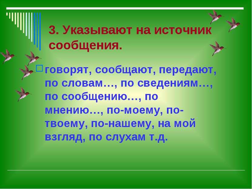 3. Указывают на источник сообщения. говорят, сообщают, передают, по словам…, ...