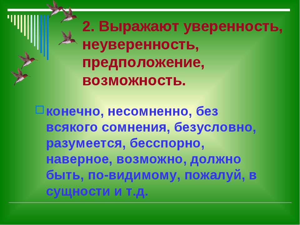 2. Выражают уверенность, неуверенность, предположение, возможность. конечно, ...