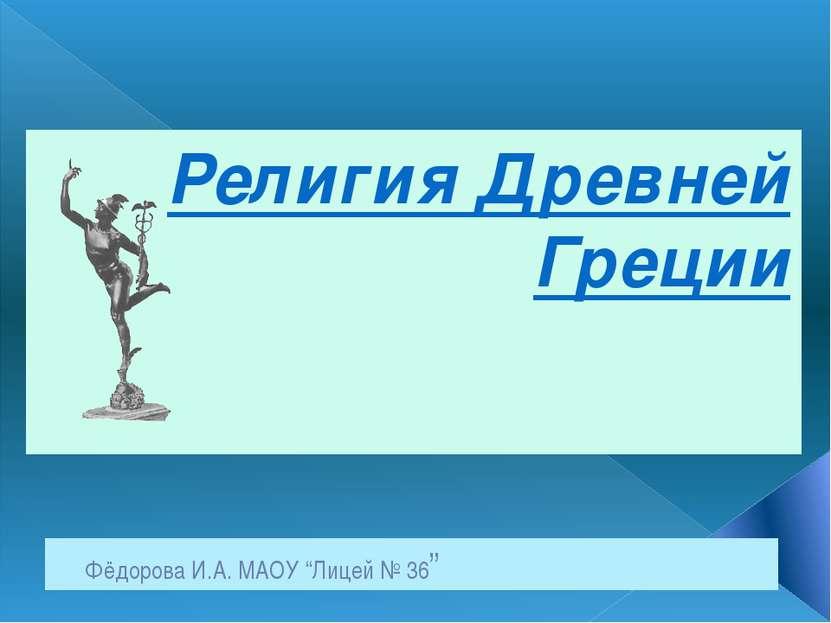"""Фёдорова И.А. МАОУ """"Лицей № 36"""" Религия Древней Греции"""