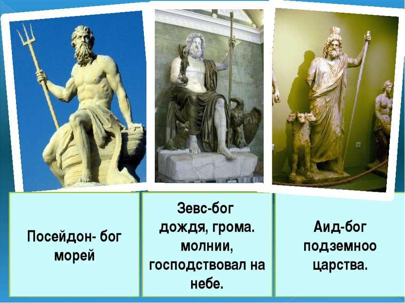 Зевс-бог дождя, грома. молнии, господствовал на небе. Посейдон- бог морей Аид...