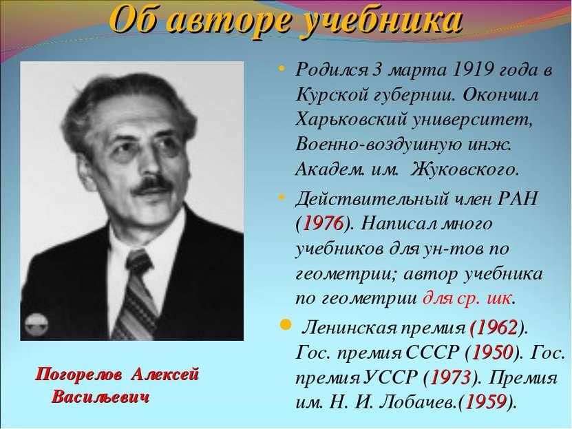 Об авторе учебника Погорелов Алексей Васильевич Родился 3 марта 1919 года в К...