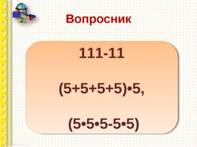 Вопросник Напишите 100 пятью единицами, а затем пятью пятерками. 111-11 (5+5+...