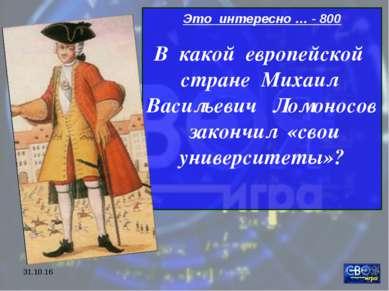 * Это интересно … - 800 В какой европейской стране Михаил Васильевич Ломоносо...