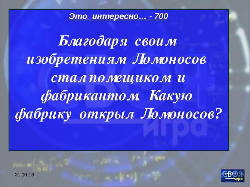 * Это интересно… - 700 Благодаря своим изобретениям Ломоносов стал помещиком ...