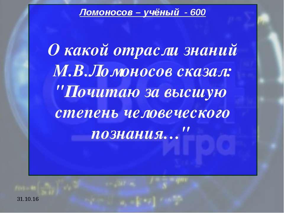"""* Ломоносов – учёный - 600 О какой отрасли знаний М.В.Ломоносов сказал: """"Почи..."""