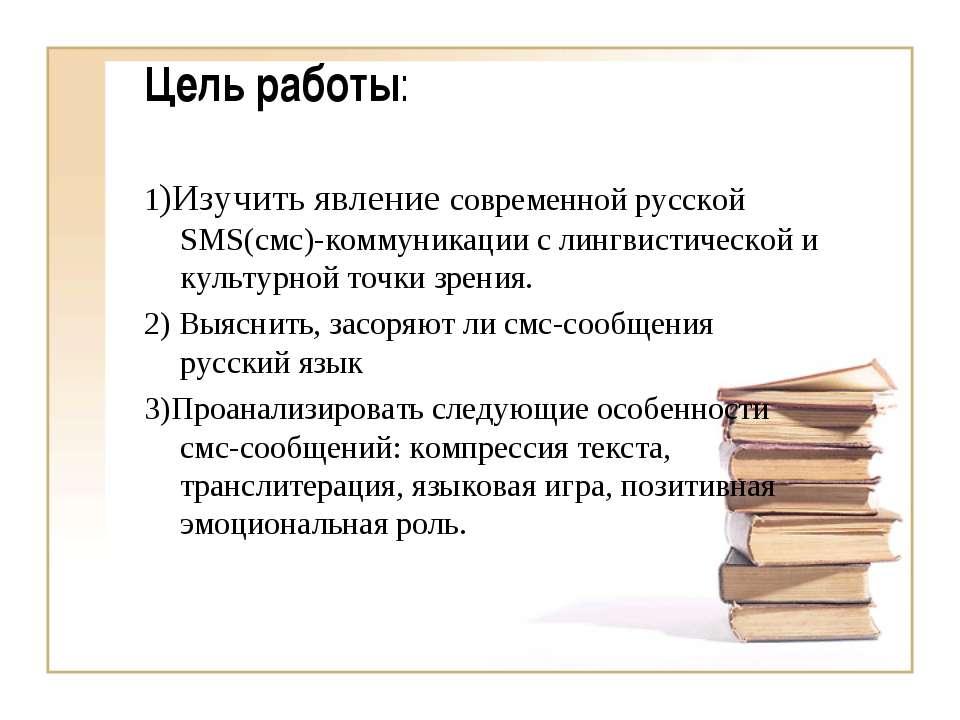 Цель работы: 1)Изучить явление современной русской SMS(смс)-коммуникации с ли...