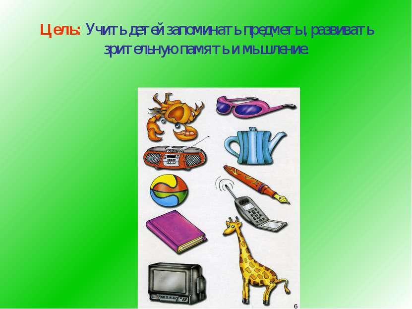 Цель: Учить детей запоминать предметы, развивать зрительную память и мышление.