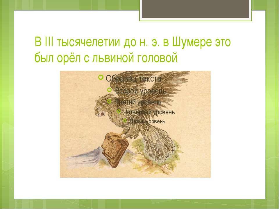 В III тысячелетии до н. э. в Шумере это был орёл с львиной головой