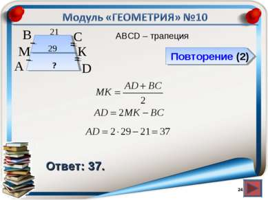 Повторение (2) Ответ: 37. АВСD – трапеция * В А D С 29 21 М К ?