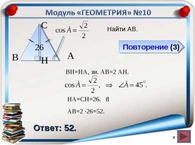 Повторение (3) Ответ: 52. Найти АВ. * В С А 26 BH=HA, зн. АВ=2 AH. H ⇒ HA=СH=...