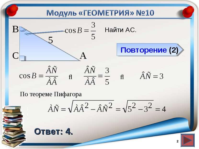 Повторение (2) Ответ: 4. Найти АС. * В С А 5 ⇒ ⇒ По теореме Пифагора