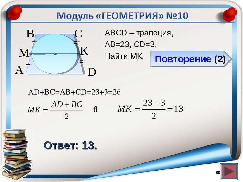 Повторение (2) Ответ: 13. АВСD – трапеция, АВ=23, CD=3. Найти МК. * В А D С М...