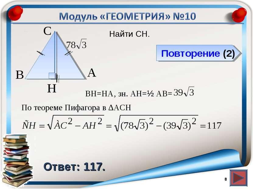 Повторение (2) Ответ: 117. Найти CH. * В А H С BH=HA, зн. АH=½ AB= По теореме...