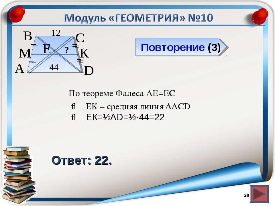 Повторение (3) Ответ: 22. * В А D С 44 12 М К Е ? По теореме Фалеса АЕ=ЕС ⇒ Е...