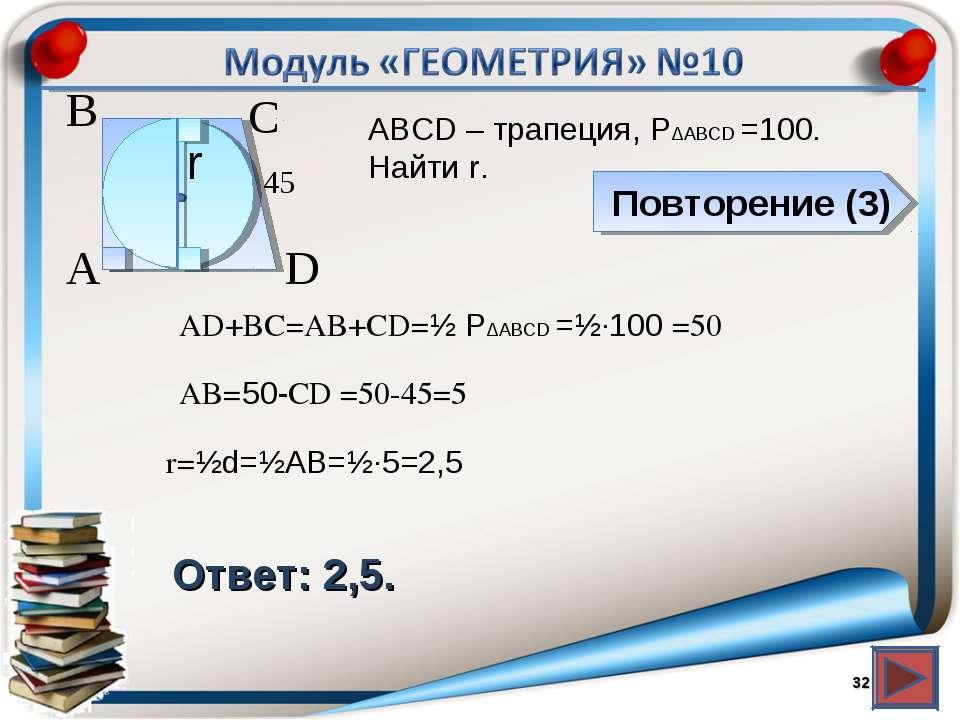 Повторение (3) Ответ: 2,5. АВСD – трапеция, P∆ABCD =100. Найти r. * В А D С r...