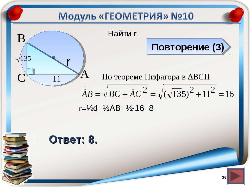 Повторение (3) Ответ: 8. Найти r. * В А С r 11 По теореме Пифагора в ∆BCH r=½...