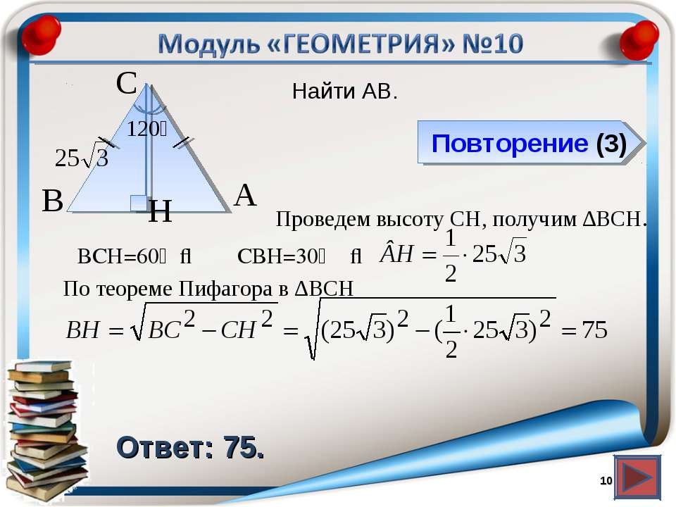 Повторение (3) Ответ: 75. Найти AB. * В А H С 120⁰ Проведем высоту CH, получи...