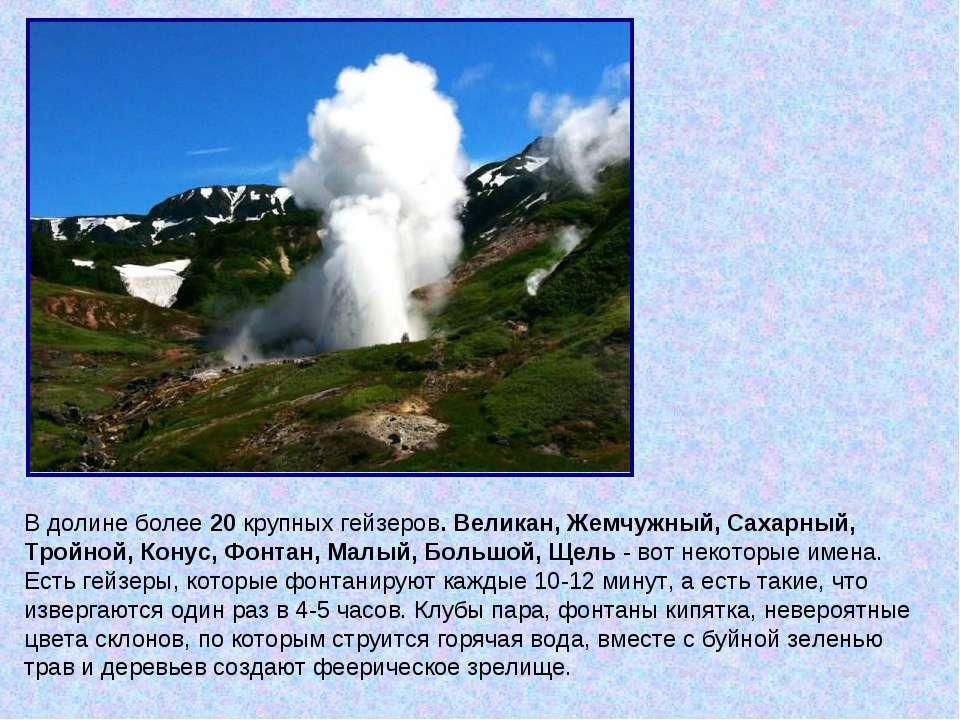В долине более 20 крупных гейзеров. Великан, Жемчужный, Сахарный, Тройной, Ко...