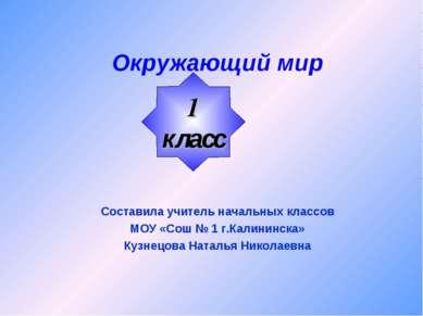 Окружающий мир Составила учитель начальных классов МОУ «Сош № 1 г.Калининска»...