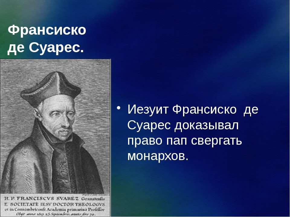 Франсиско де Суарес. Иезуит Франсиско де Суарес доказывал право пап свергать ...
